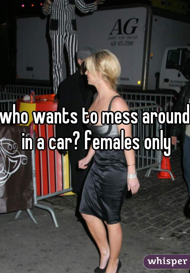 who wants to mess around in a car? females only