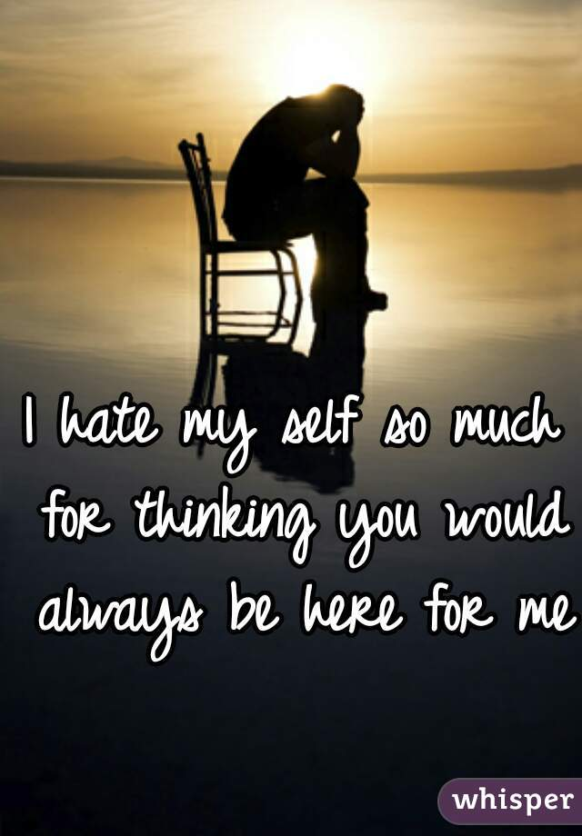 I hate my self so much for thinking you would always be here for me