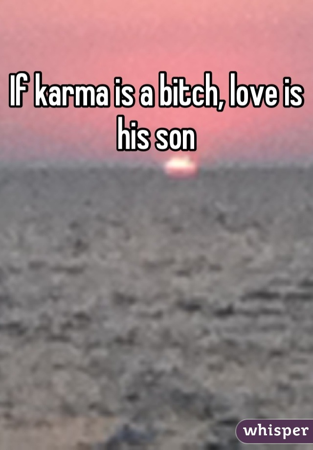 If karma is a bitch, love is his son