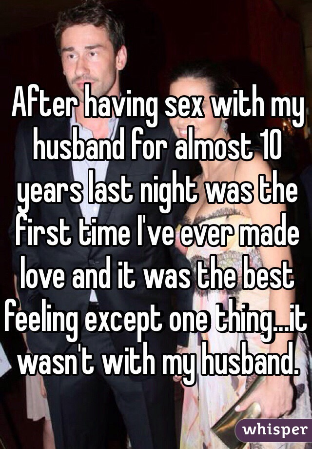 After having sex with my husband for almost 10 years last night was the first time I've ever made love and it was the best feeling except one thing...it wasn't with my husband.