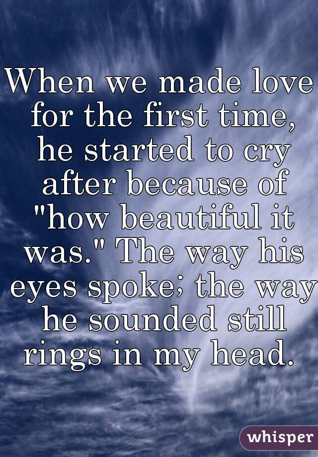 "When we made love for the first time, he started to cry after because of ""how beautiful it was."" The way his eyes spoke; the way he sounded still rings in my head."