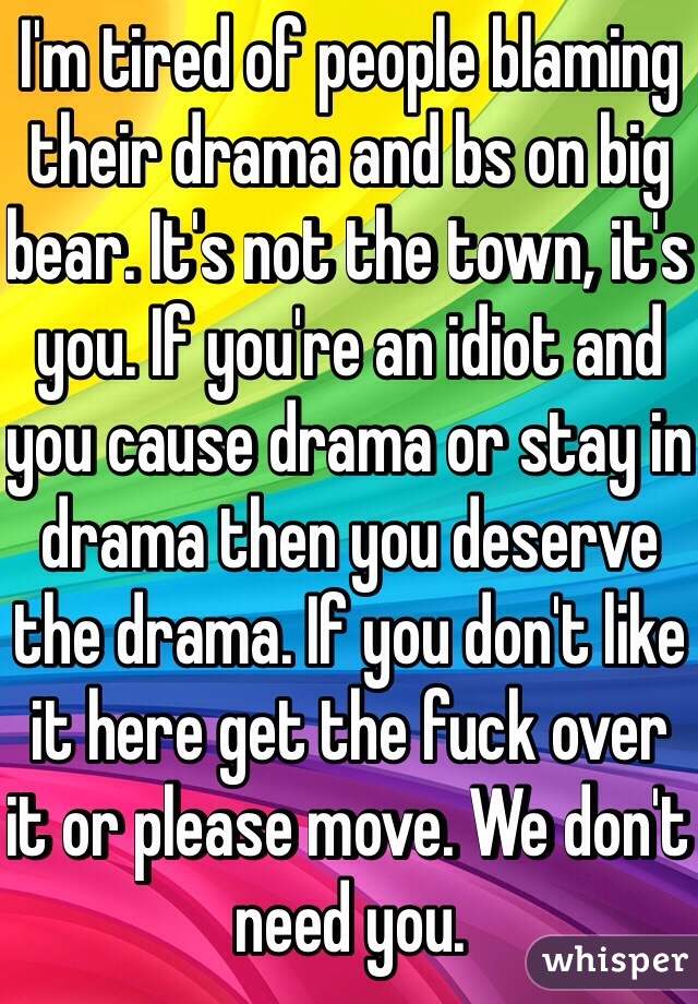 I'm tired of people blaming their drama and bs on big bear. It's not the town, it's you. If you're an idiot and you cause drama or stay in drama then you deserve the drama. If you don't like it here get the fuck over it or please move. We don't need you.