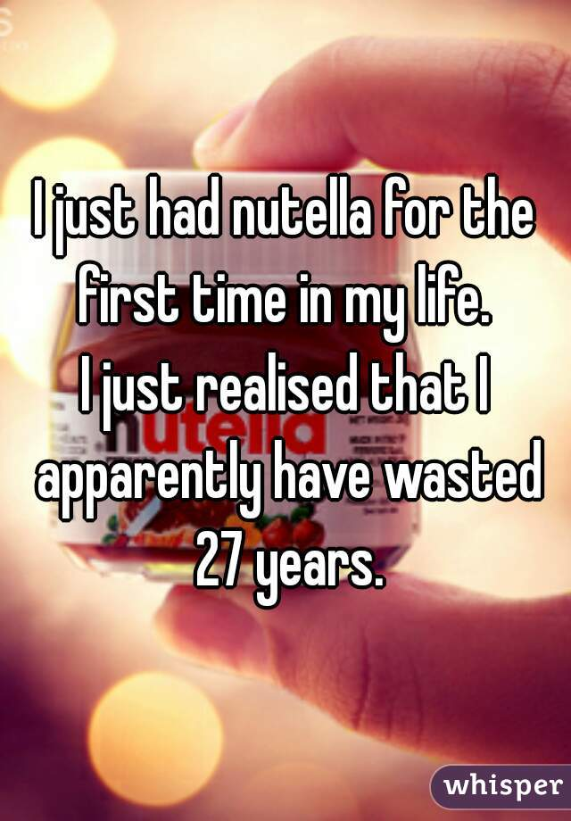 I just had nutella for the first time in my life.  I just realised that I apparently have wasted 27 years.
