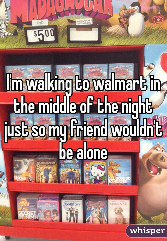 I'm walking to walmart in the middle of the night just so my friend wouldn't be alone