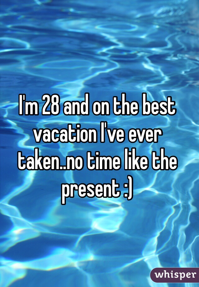I'm 28 and on the best vacation I've ever taken..no time like the present :)