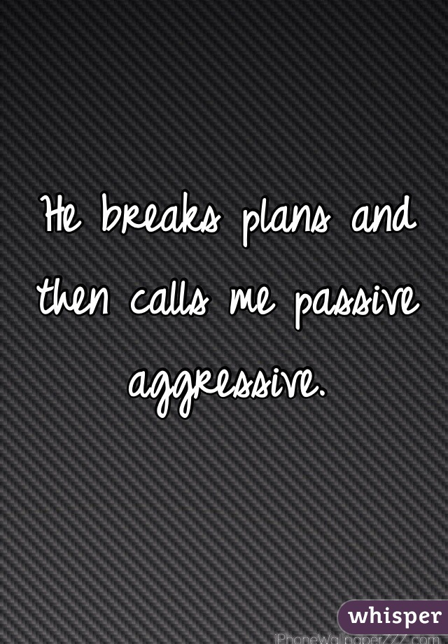 He breaks plans and then calls me passive aggressive.