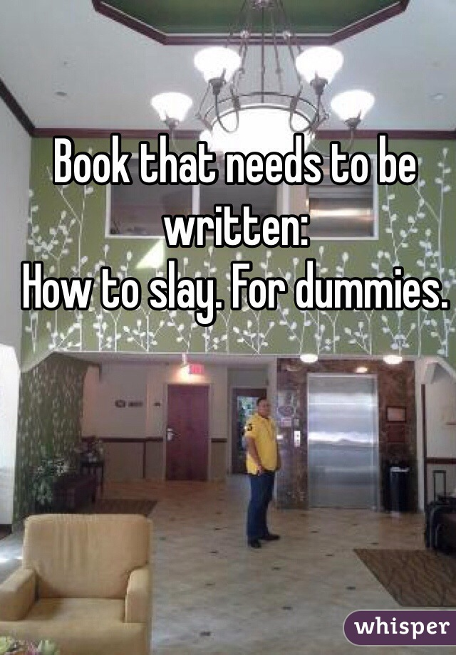 Book that needs to be written: How to slay. For dummies.