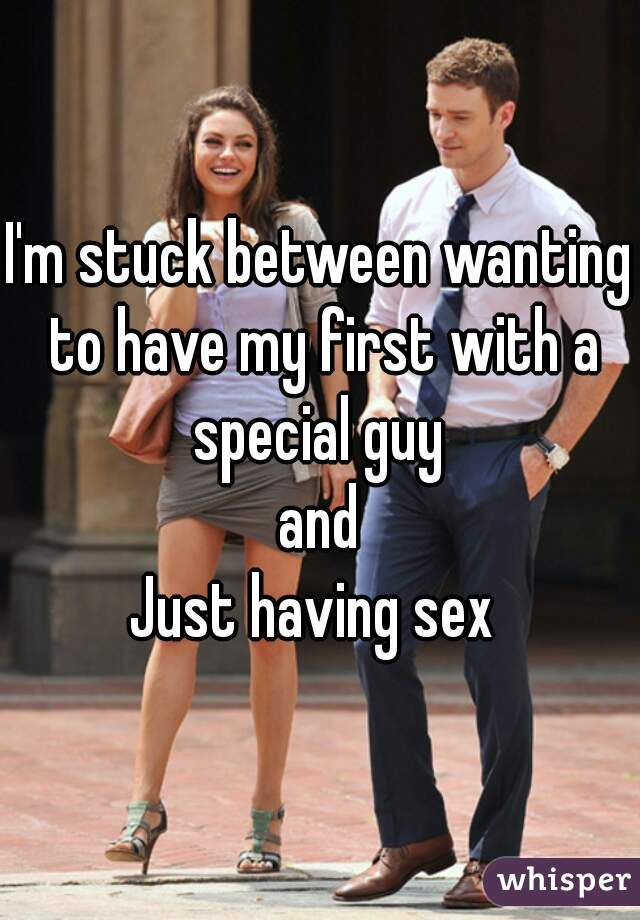I'm stuck between wanting to have my first with a special guy  and Just having sex