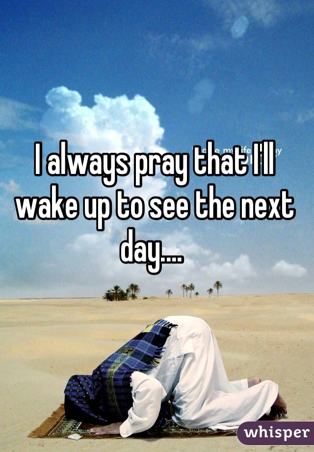 I always pray that I'll wake up to see the next day....