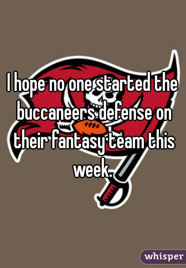 I hope no one started the buccaneers defense on their fantasy team this week.