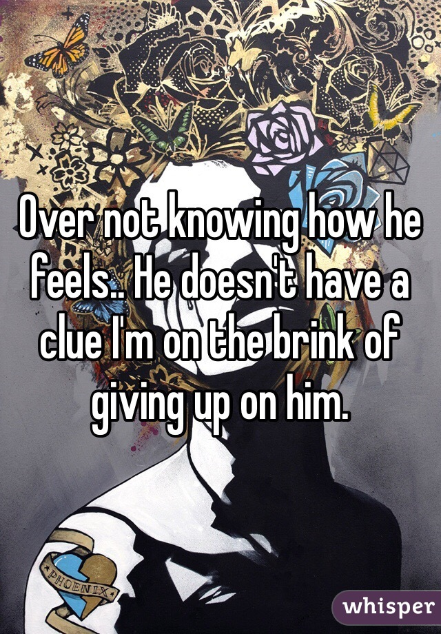 Over not knowing how he feels.. He doesn't have a clue I'm on the brink of giving up on him.