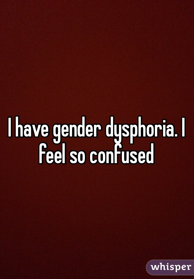 I have gender dysphoria. I feel so confused