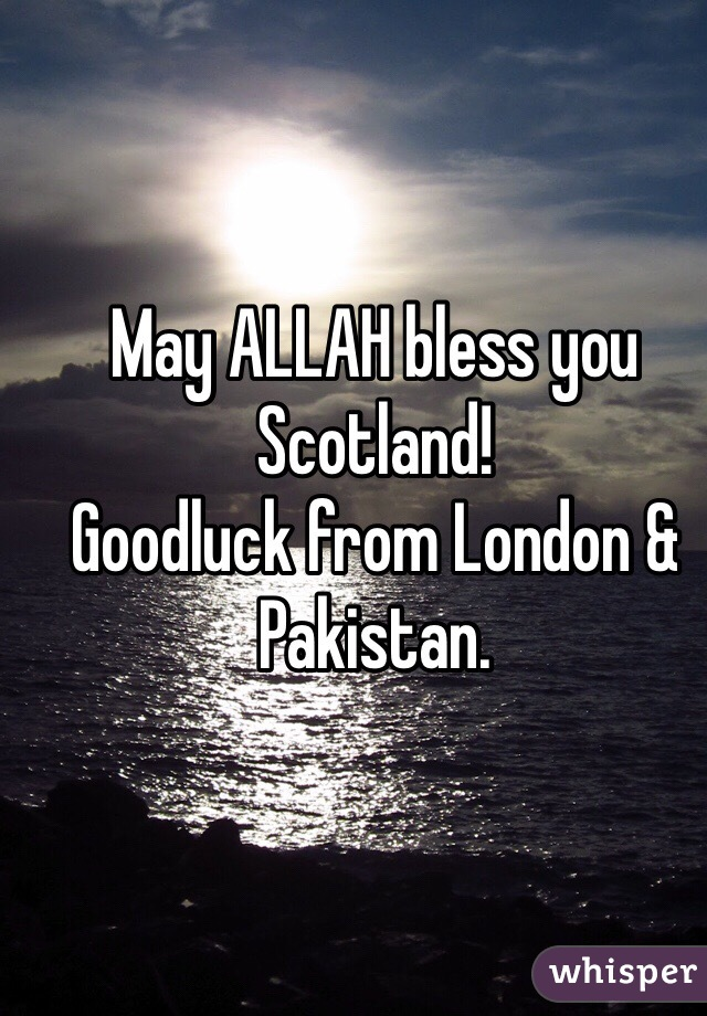 May ALLAH bless you Scotland! Goodluck from London & Pakistan.