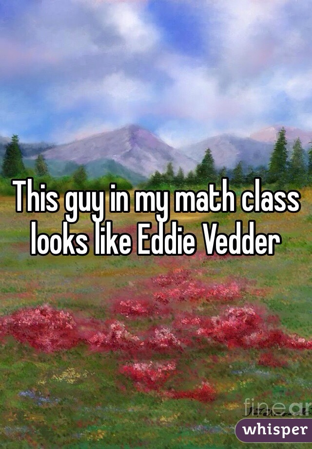 This guy in my math class looks like Eddie Vedder