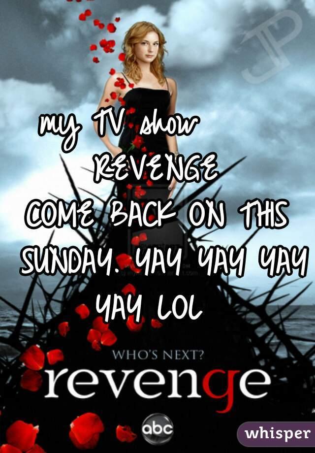my TV show      REVENGE  COME BACK ON THIS SUNDAY. YAY YAY YAY YAY LOL