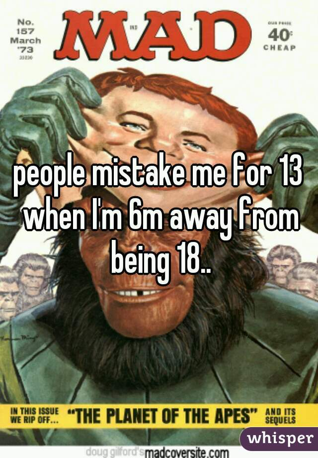 people mistake me for 13 when I'm 6m away from being 18..
