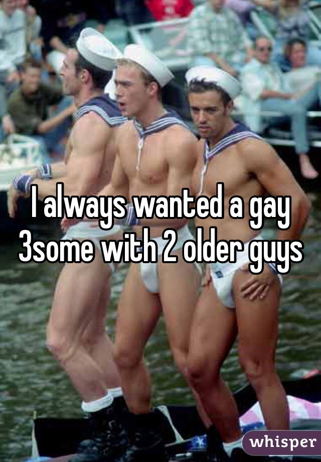 I always wanted a gay 3some with 2 older guys