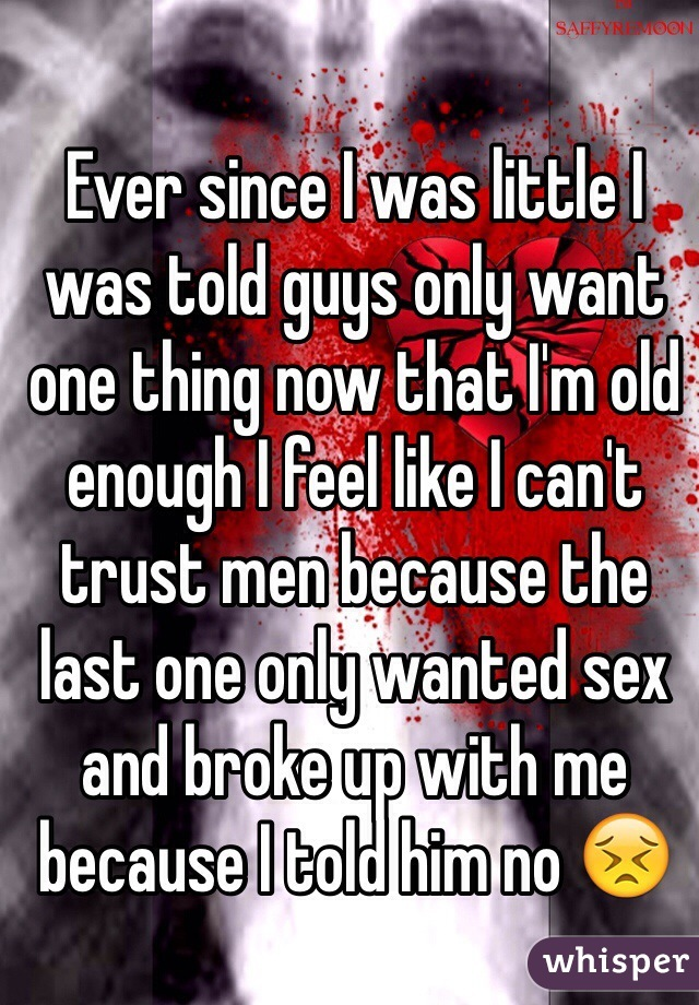 Ever since I was little I was told guys only want one thing now that I'm old enough I feel like I can't trust men because the last one only wanted sex and broke up with me because I told him no 😣