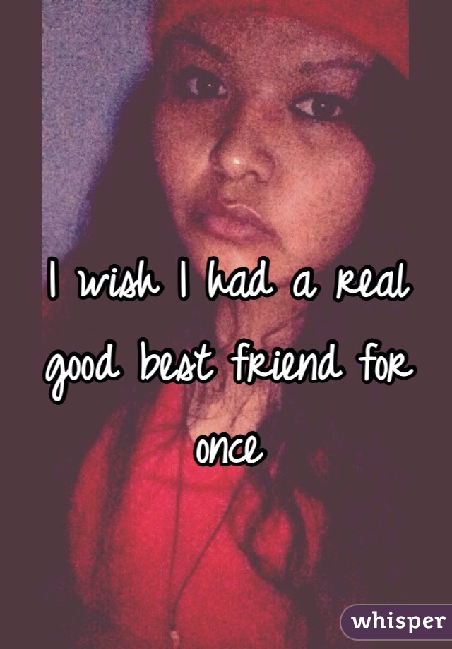 I wish I had a real good best friend for once