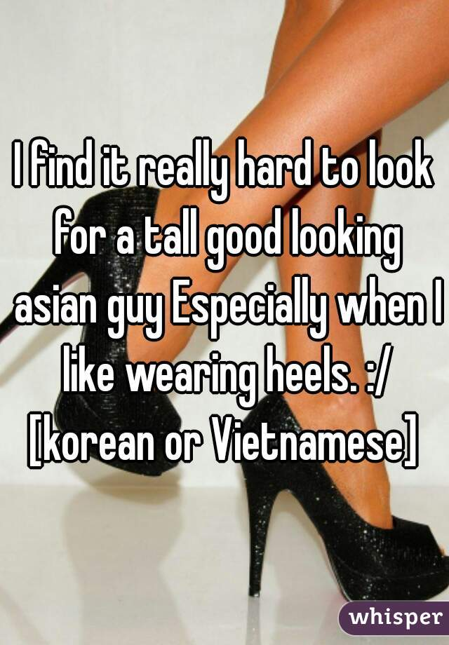 I find it really hard to look for a tall good looking asian guy Especially when I like wearing heels. :/ [korean or Vietnamese]