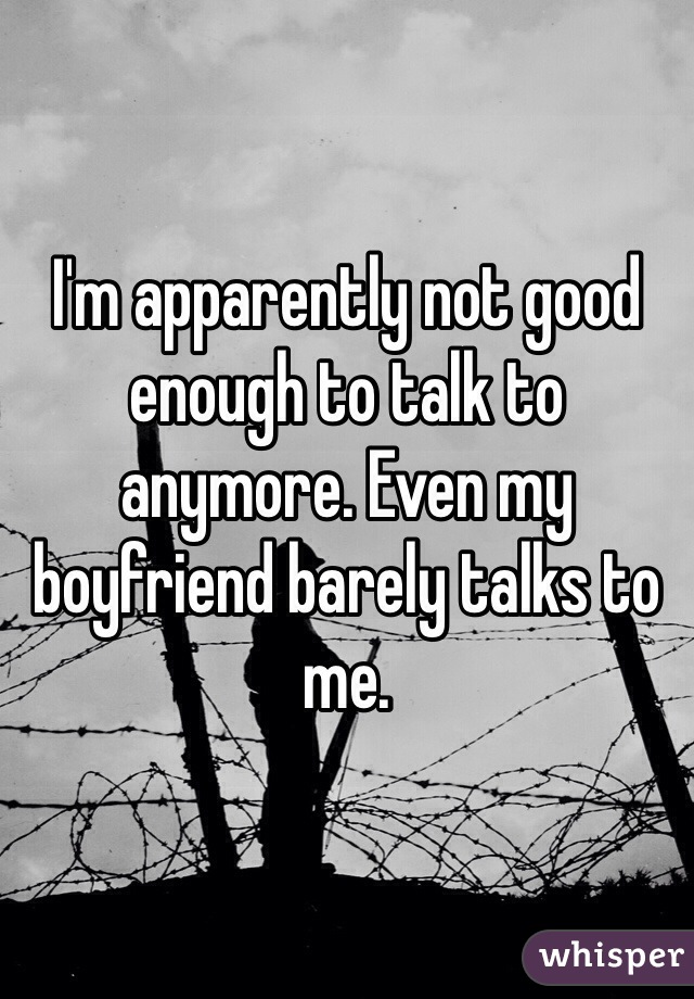 I'm apparently not good enough to talk to anymore. Even my boyfriend barely talks to me.