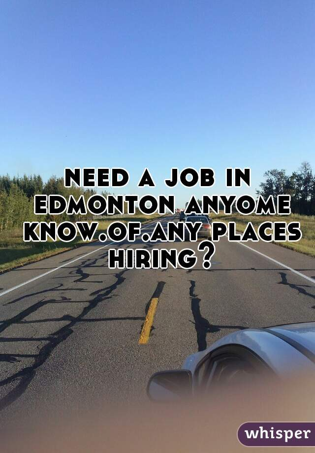 need a job in edmonton anyome know.of.any places hiring?