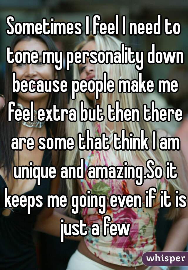 Sometimes I feel I need to tone my personality down because people make me feel extra but then there are some that think I am unique and amazing.So it keeps me going even if it is just a few