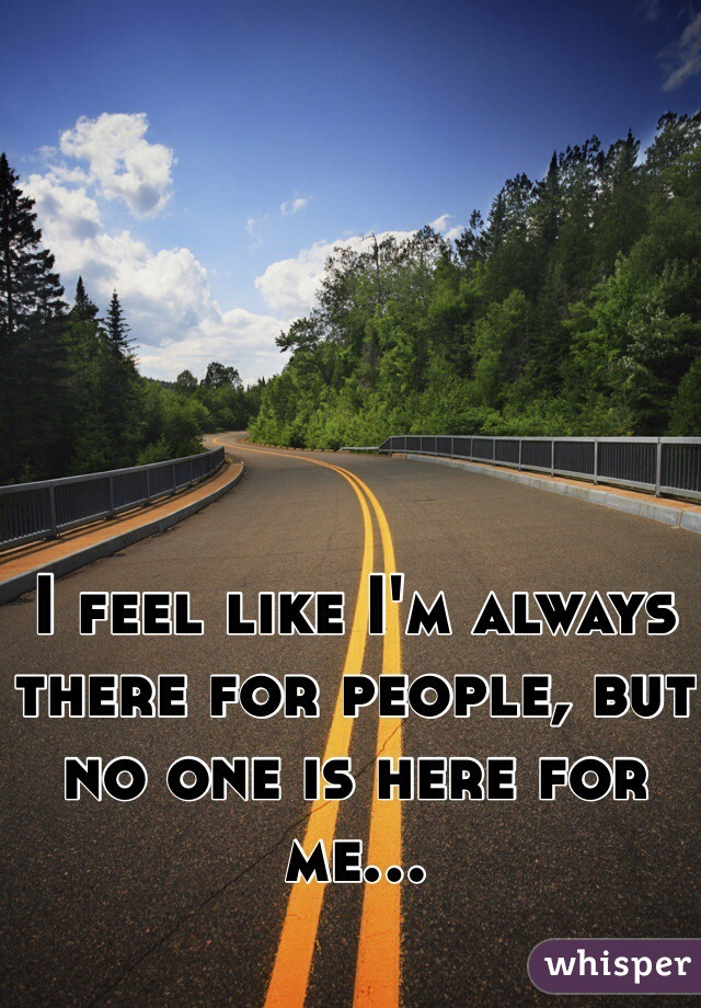 I feel like I'm always there for people, but no one is here for me...