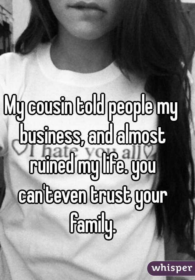 My cousin told people my business, and almost ruined my life. you can'teven trust your family.