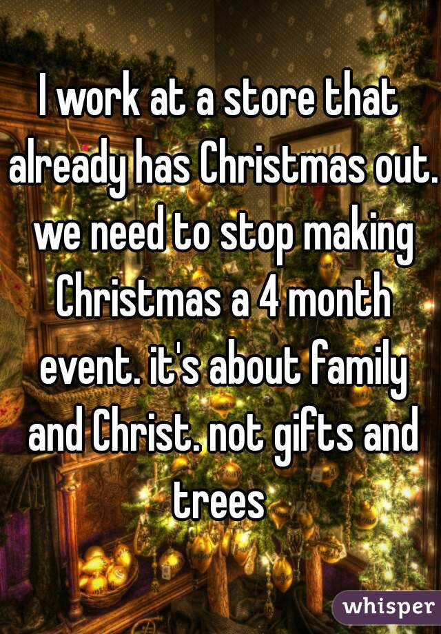 I work at a store that already has Christmas out. we need to stop making Christmas a 4 month event. it's about family and Christ. not gifts and trees