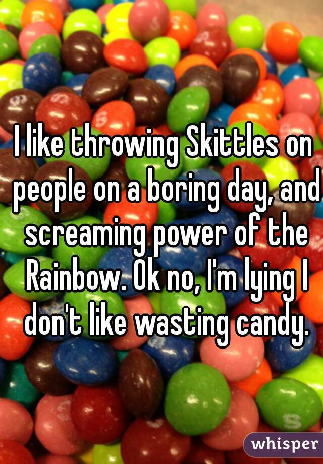 I like throwing Skittles on people on a boring day, and screaming power of the Rainbow. Ok no, I'm lying I don't like wasting candy.