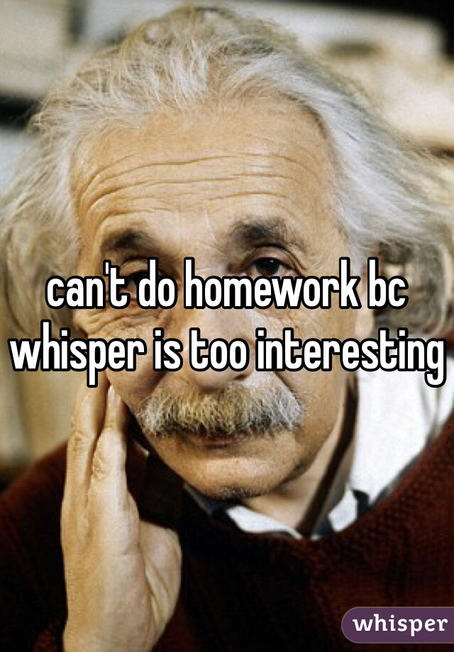 can't do homework bc whisper is too interesting