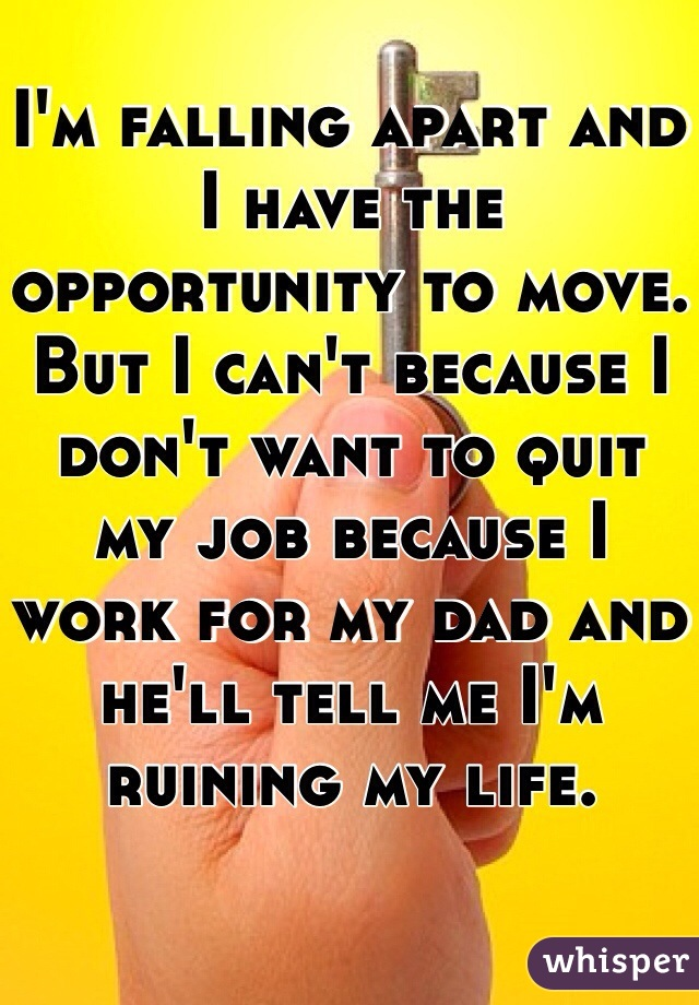 I'm falling apart and I have the opportunity to move.  But I can't because I don't want to quit my job because I work for my dad and he'll tell me I'm ruining my life.