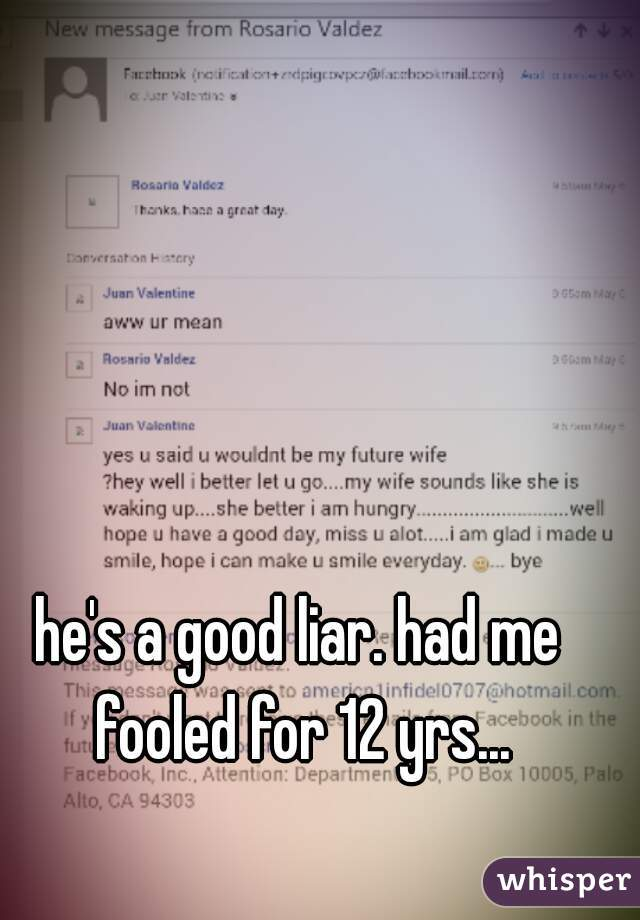 he's a good liar. had me fooled for 12 yrs...