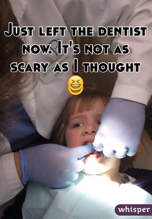 Just left the dentist now. It's not as scary as I thought 😆