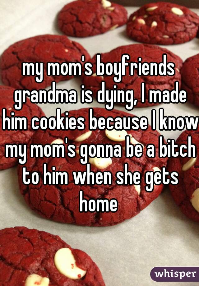 my mom's boyfriends grandma is dying, I made him cookies because I know my mom's gonna be a bitch to him when she gets home