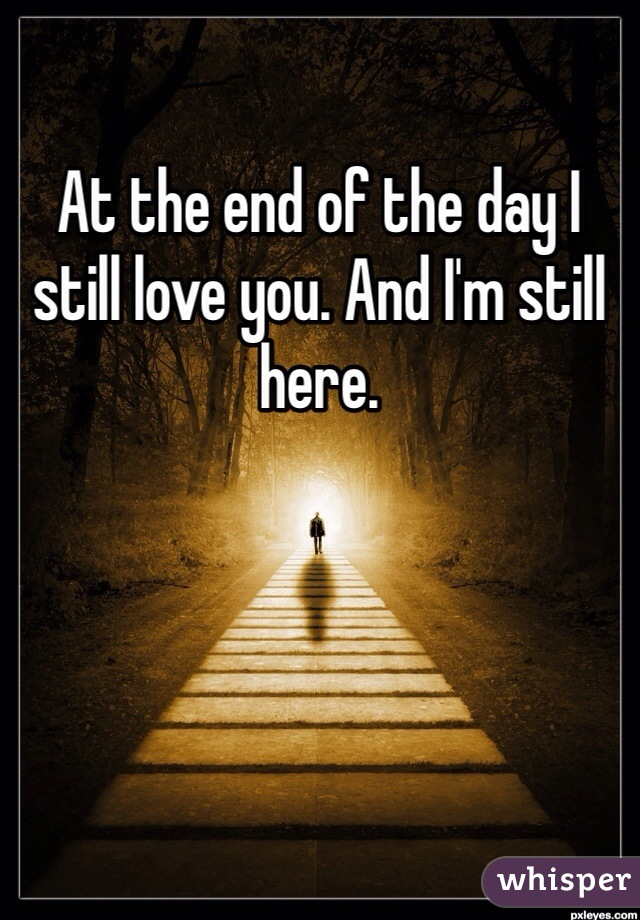 At the end of the day I still love you. And I'm still here.