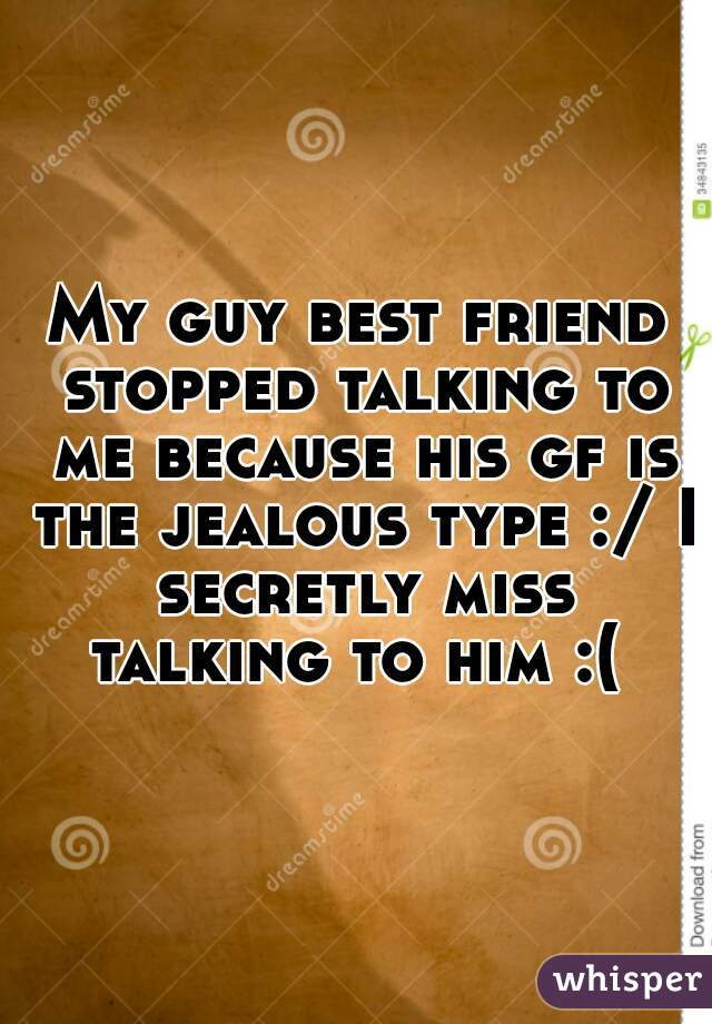 My guy best friend stopped talking to me because his gf is the jealous type :/ I secretly miss talking to him :(
