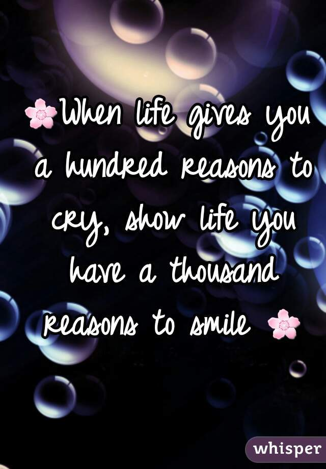 🌸When life gives you a hundred reasons to cry, show life you have a thousand reasons to smile 🌸