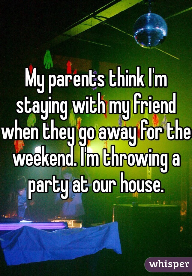 My parents think I'm staying with my friend when they go away for the weekend. I'm throwing a party at our house.