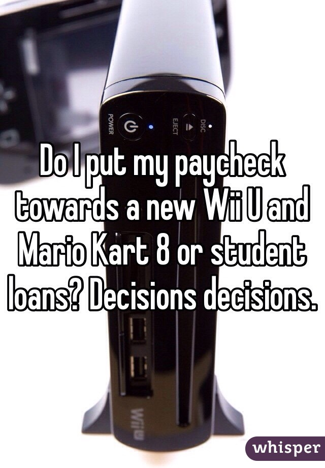 Do I put my paycheck towards a new Wii U and Mario Kart 8 or student loans? Decisions decisions.