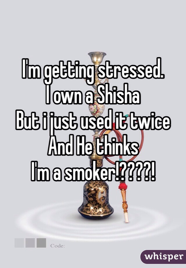 I'm getting stressed. I own a Shisha But i just used it twice And He thinks I'm a smoker!????!