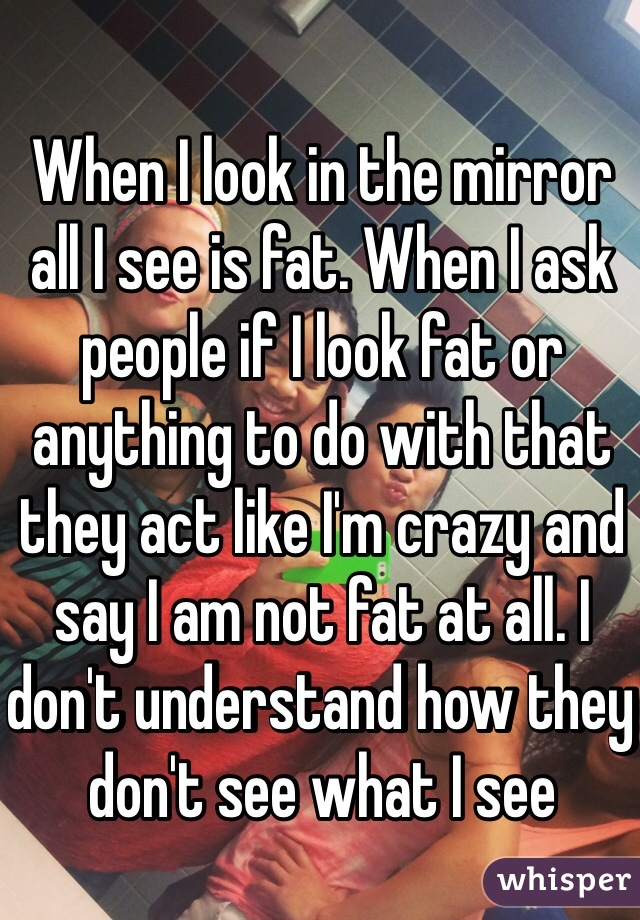 When I look in the mirror all I see is fat. When I ask people if I look fat or anything to do with that they act like I'm crazy and say I am not fat at all. I don't understand how they don't see what I see