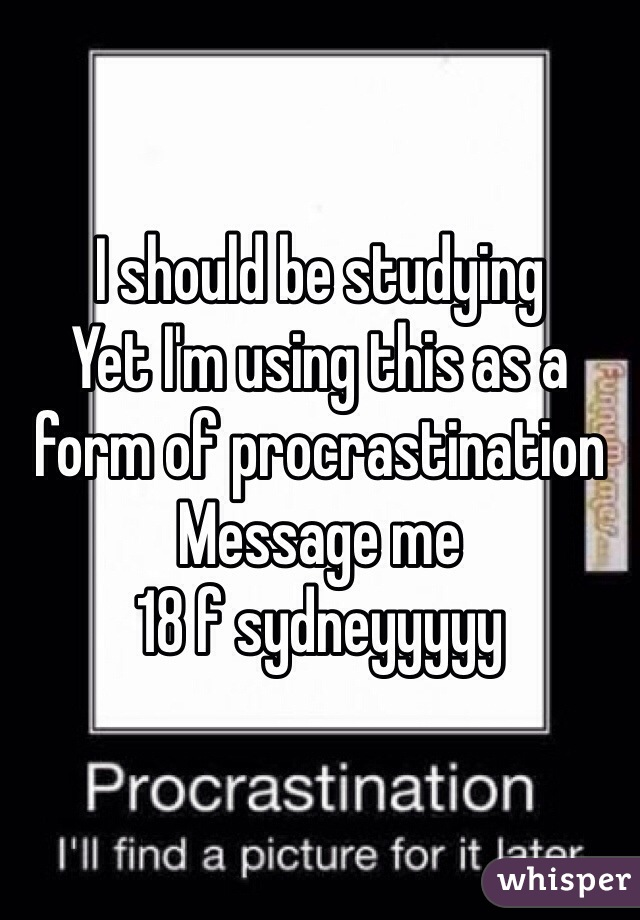 I should be studying  Yet I'm using this as a form of procrastination Message me  18 f sydneyyyyy