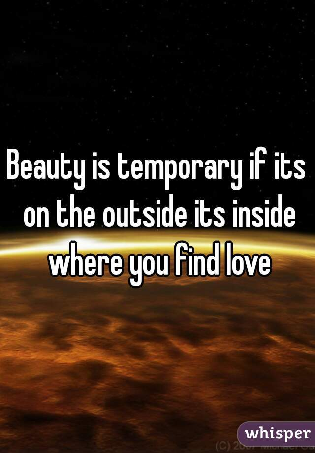 Beauty is temporary if its on the outside its inside where you find love