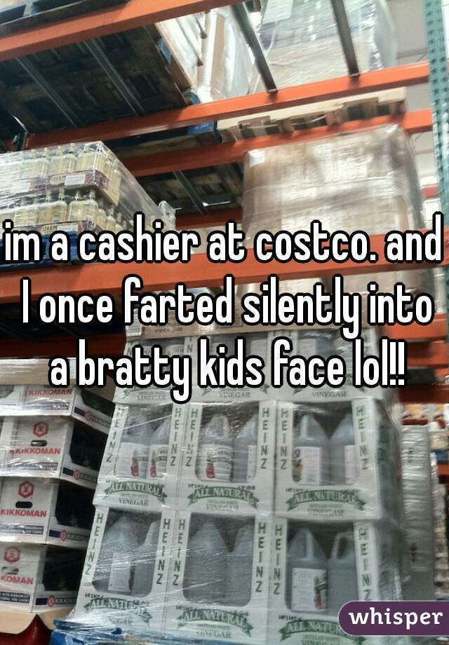 im a cashier at costco. and I once farted silently into a bratty kids face lol!!