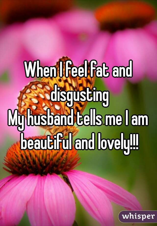 When I feel fat and disgusting My husband tells me I am beautiful and lovely!!!