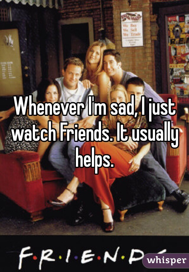 Whenever I'm sad, I just watch Friends. It usually helps.