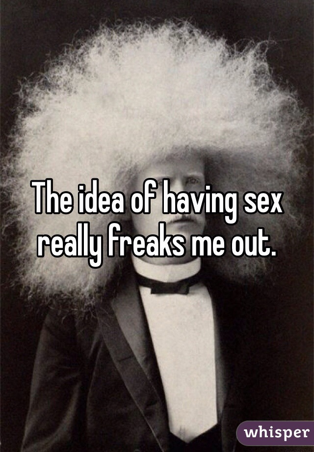 The idea of having sex really freaks me out.