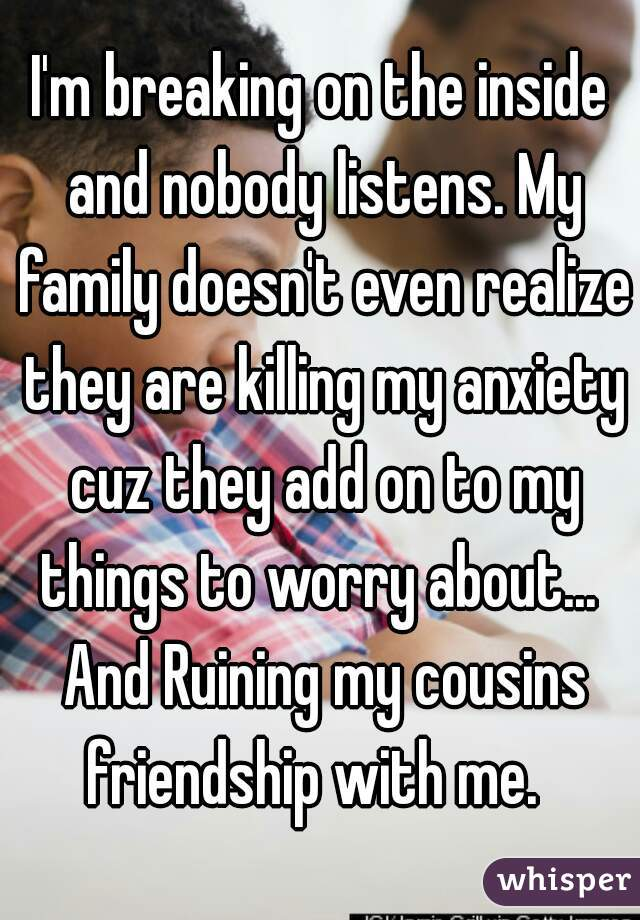 I'm breaking on the inside and nobody listens. My family doesn't even realize they are killing my anxiety cuz they add on to my things to worry about...  And Ruining my cousins friendship with me.